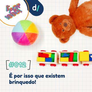 É Por Isso! #12 - É por isso que existem brinquedos!