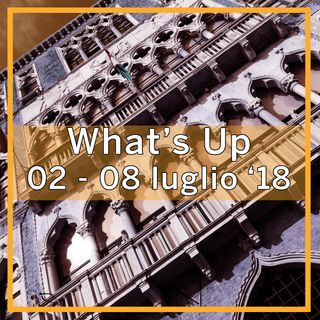 What's Up: 02-08 luglio 2018