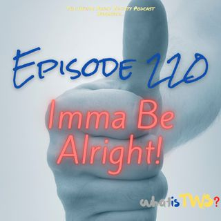 Episode 220 - Imma Be Alright