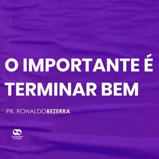 O IMPORTANTE É TERMINAR BEM // pr. Ronaldo Bezerra