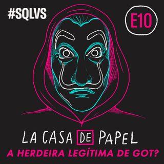 #SQLVS 10 - LA CASA DE PAPEL: A Herdeira Legítima de GoT?