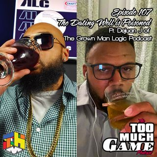 Episode 107 - The Dating Well is Poisoned ft DeJuan J of the Grown Man Logic Podcast