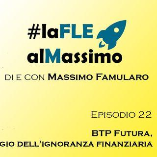 FLEalMassimo  - Episodio 22 - BTP Futura Elogio dell'ignoranza Finanziaria