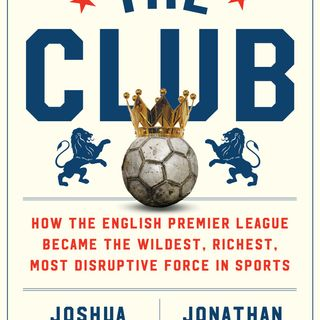 """Sports of All Sorts: Jonathan Clegg Author of """"The Club: How the English Premier League Became the Wildest, Richest, Most Disruptive Force"""""""