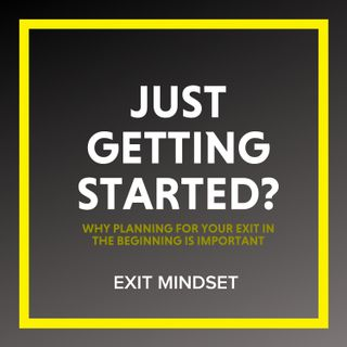 Just Getting Started? How to Apply the Exit Mindset to Your Business