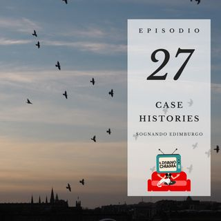 Puntata 27 - Case Histories (sognando Edimburgo)