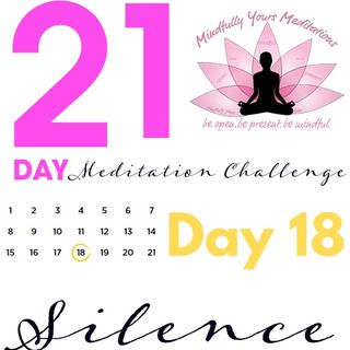 Day 18- Silence 21 Day Meditation Challenge