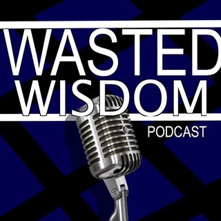 Wasted Wisdom: Episode One