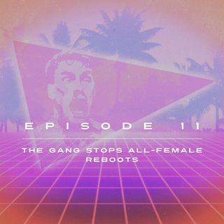 Ep. 11 - The Gang Stops All-Female Reboots