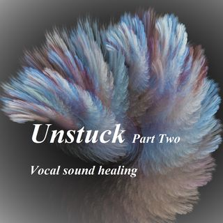 Unstuck_Part Two_Vocal sound healing