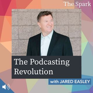 The Spark 059: The Podcasting Revolution with Jared Easley