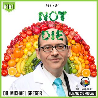 161: Dr. Michael Greger | How Not to Die: Prevent and Reverse Disease