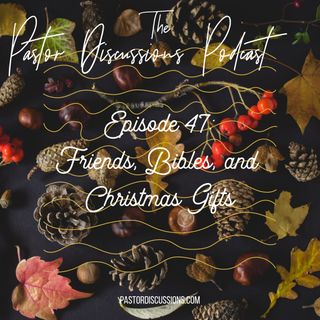 #47: Friends, Bibles, and Christmas Gifts