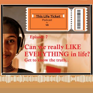 Ep. 7 Can we LIKE EVERYTHING in life? Get to know the  truth