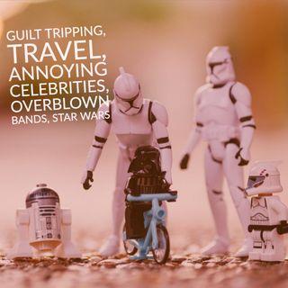 Guilt Tripping, Travel, Annoying Celebrities, Overblown Bands, Star Wars