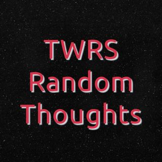 Episode 4 - TWRS Random Thoughts