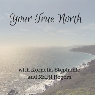 Your True North with Kornelia Stephanie and Marti Rogers