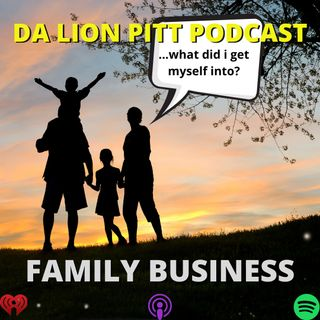 DA LION PITT PODCAST S1 EP11 - FAMILY BUSINESS