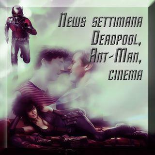 News settimana (Deadpool, Ant-Man, ecc) + Cinema