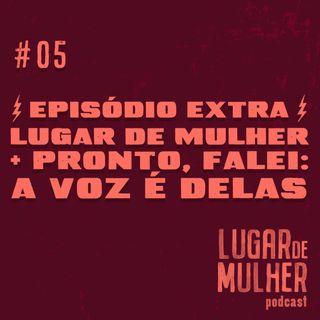 #05 - Extra! Lugar de Mulher + Pronto, Falei: a voz é delas
