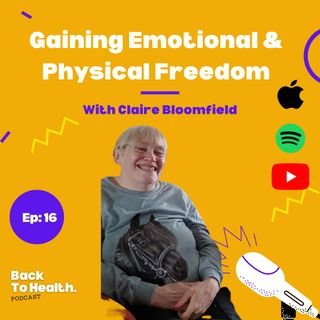 Episode 16 - Gaining Emotional And physical freedom with Claire Bloomfield