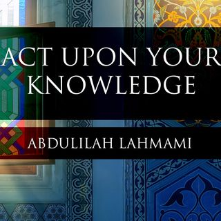 Act Upon Your Knowledge - Abdulilah Lahmami