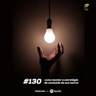 #130 - Como montar a estratégia de conteúdo de marcas, startups e empreendedores freelancers
