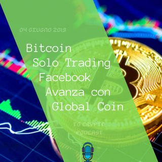 Bitcoin Solo Trading | Facebook Avanza con Global Coin | TG Crypto PODCAST 4-06