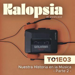 T01E03 Kalopsia El Podcast - Nuestra Historia en la Música [Parte 2]
