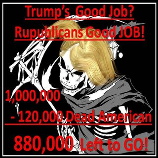 120,000 Americans Murder form Incompetence of Trump and the Republicans! They must be REMOVED! MURDER IS WRONG!