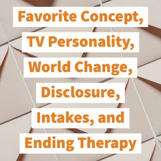 Favorite Concept, TV Personality, World Change, Disclosure, Intakes, and Ending Therapy