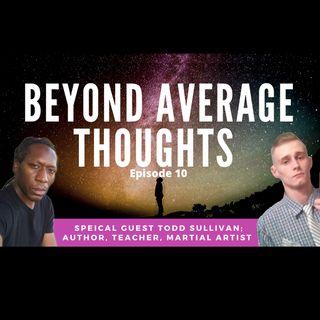Todd Sullivan; Author, Teacher, & Martial Artist; -  Episode 10 - Beyond Average Thoughts