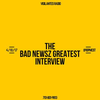 The Bad Newsz Greatest Interview.