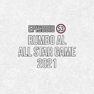 Ep 53- Rumbo al All Star Game 2021
