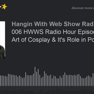 006 HWWS Radio Hour Episode 6 The Art of Cosplay & It's Role in Pop Culture