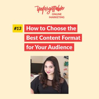 #13: How to Choose the Best Content Format for Your Audience