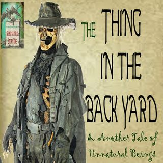 The Thing in the Back Yard and Another Tale of Unnatural Beings | Podcast E85