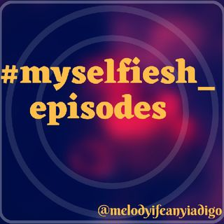 #MYSELFIESH_EPISODESTHEPODCAST