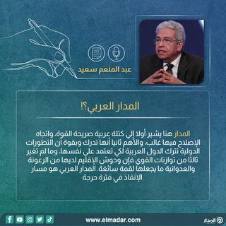 المدار العربي؟! | مقال دكتور عبد المنعم سعيد