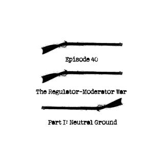 Episode 40 - The Regulator-Moderator War, Part 1 - Neutral Ground