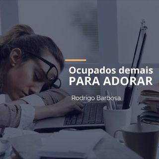 Ocupados Demais Para Adorar Ao Senhor - Rodrigo Barbosa