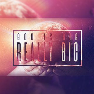 God is Big, REALLY BIG