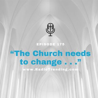 "175: ""The Church needs to change"""
