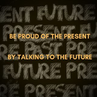 Be Proud of the Present by Talking to the Future