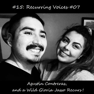 #15: Recurring Voices #07- Agustin Contreras, and a Wild Gloria Jasso Recurs!