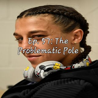 Ep. 57: The Problematic Pole