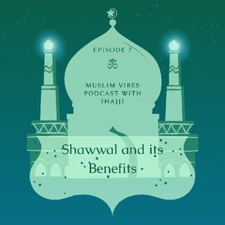 Ep. 7 Shawwal And Its Benefits (Muslim Vibes Podcast With iHajji)