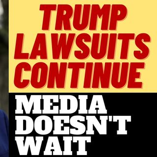 TRUMP LAWSUITS CONTINUE, MEDIA DOESN'T CARE