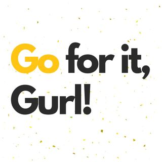 Go for it, Gurl!