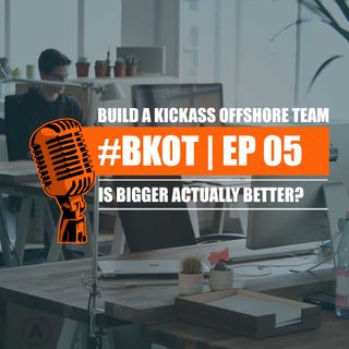 #BKOT EP 05 | BUILD A KICKASS OFFSHORE TEAM | IS BIGGER ACTUALLY BETTER?